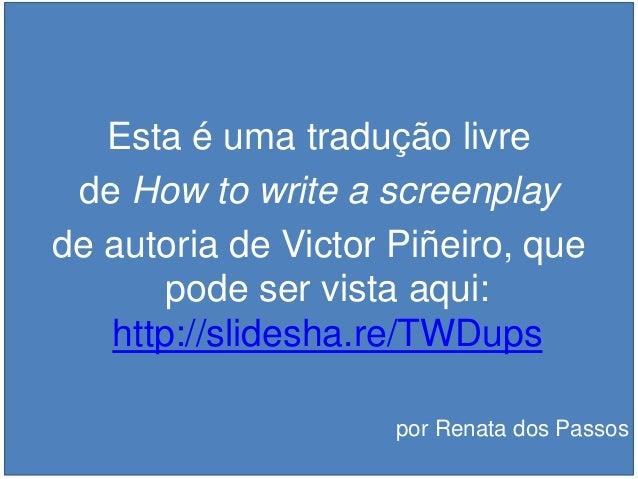 Esta é uma tradução livre de How to write a screenplay de autoria de Victor Piñeiro, que pode ser vista aqui: http://slide...