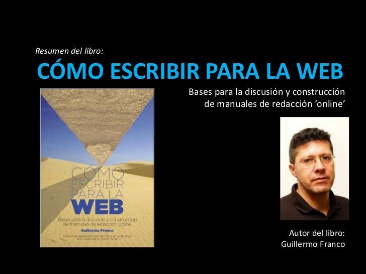 Resumen del libro:<br />CÓMO ESCRIBIR PARA LA WEB<br />Bases para la discusión y construcción<br /> de manuales de redacci...