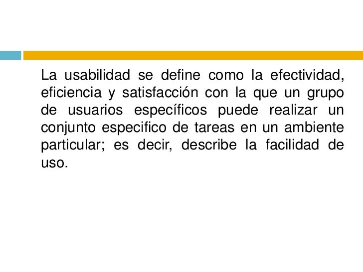 La usabilidad se define como la efectividad, eficiencia y satisfacción con la que un grupo de usuarios específicos puede ...