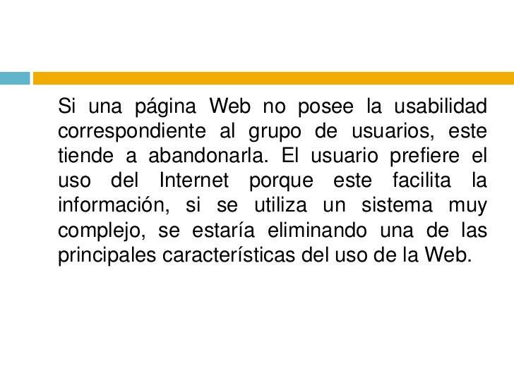 Si una página Web no posee la usabilidad correspondiente al grupo de usuarios, este tiende a abandonarla. El usuario pref...
