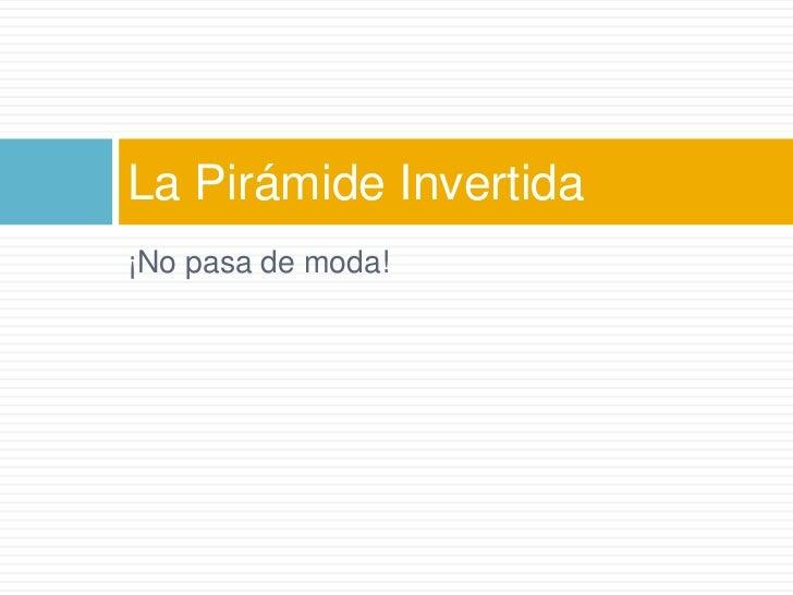 ¡No pasa de moda!<br />La Pirámide Invertida<br />
