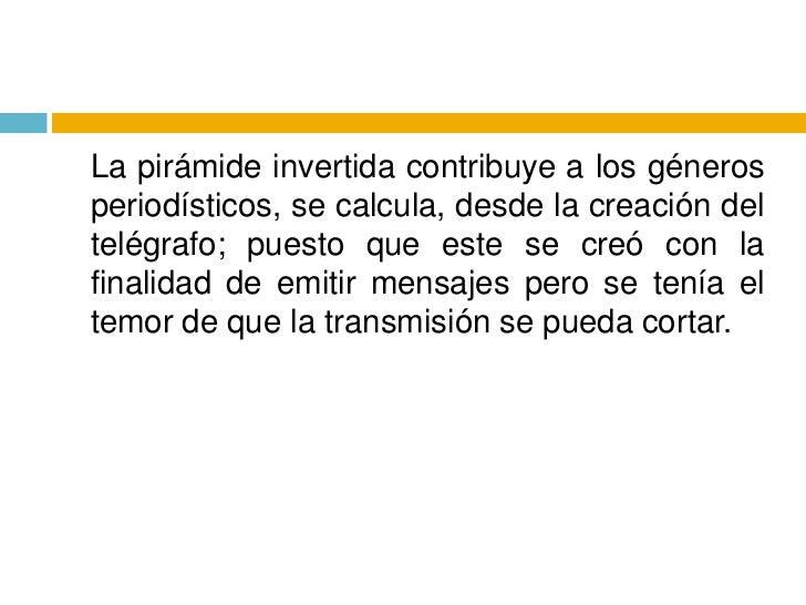 La pirámide invertida contribuye a los géneros periodísticos, se calcula, desde la creación del telégrafo; puesto que est...