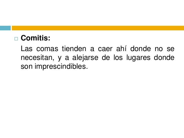 Comitis: <br />Las comas tienden a caer ahí donde no se necesitan, y a alejarse de los lugares donde son imprescindibles.<...