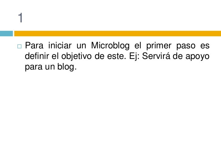 1<br />Para iniciar un Microblog el primer paso es definir el objetivo de este. Ej: Servirá de apoyo para un blog.<br />