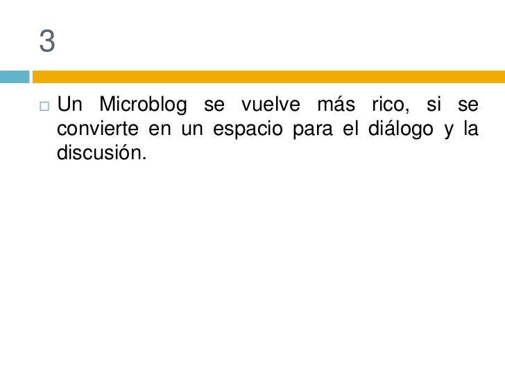 3<br />Un Microblog se vuelve más rico, si se convierte en un espacio para el diálogo y la discusión.<br />