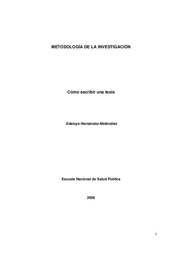 1 METODOLOGÍA DE LA INVESTIGACIÓN Cómo escribir una tesis Edelsys Hernández Meléndrez Escuela Nacional de Salud Pública 20...