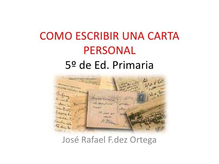 COMO ESCRIBIR UNA CARTA PERSONAL5º de Ed. Primaria<br />José Rafael F.dez Ortega<br />