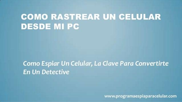 COMO RASTREAR UN CELULARDESDE MI PCComo Espiar Un Celular, La Clave Para ConvertirteEn Un Detective                       ...