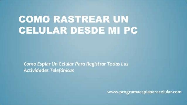 COMO RASTREAR UNCELULAR DESDE MI PCComo Espiar Un Celular Para Registrar Todas LasActividades Telefónicas                 ...