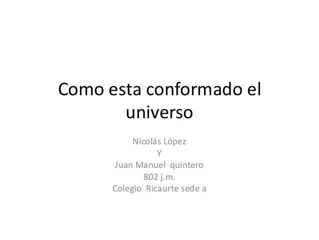 Como esta conformado el universo Nicolás López Y Juan Manuel quintero 802 j.m. Colegio Ricaurte sede a