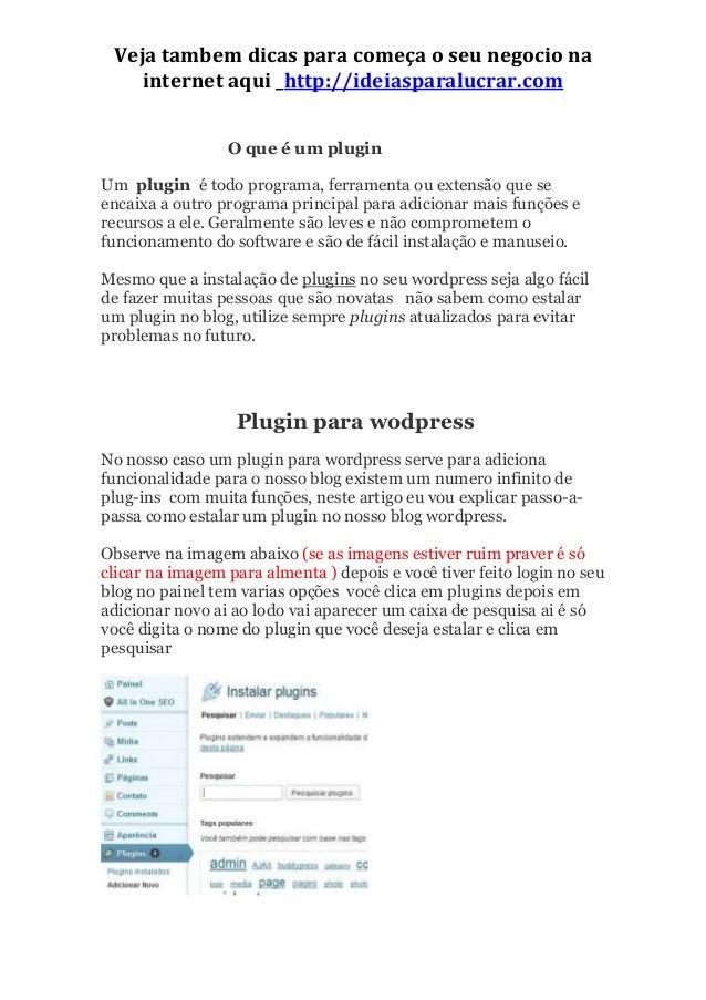 Veja tambem dicas para começa o seu negocio na internet aqui _http://ideiasparalucrar.com O que é um plugin Um plugin é to...