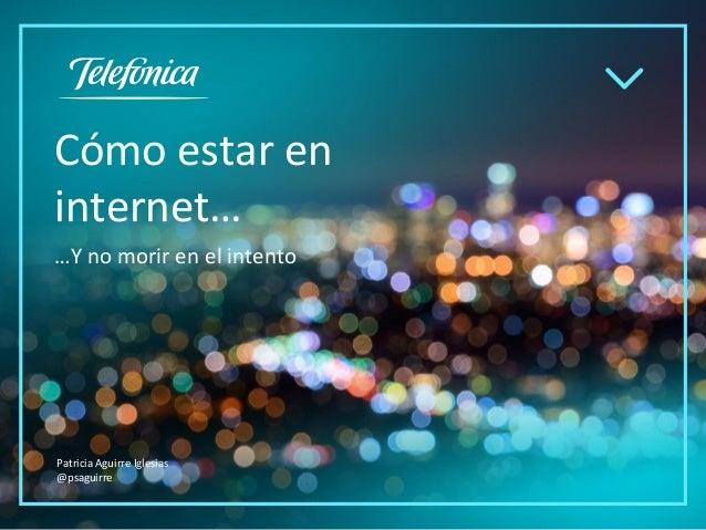 Cómo estar en internet… …Y no morir en el intento Patricia Aguirre Iglesias @psaguirre