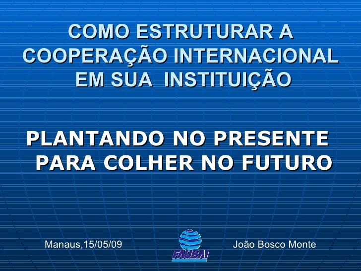 <ul><li>PLANTANDO NO PRESENTE PARA COLHER NO FUTURO </li></ul>COMO ESTRUTURAR A COOPERAÇÃO INTERNACIONAL  EM SUA  INSTITUI...