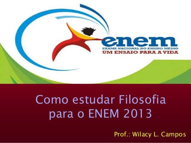 Como estudar Filosofia para o ENEM 2013 Prof.: Wilacy L. Campos