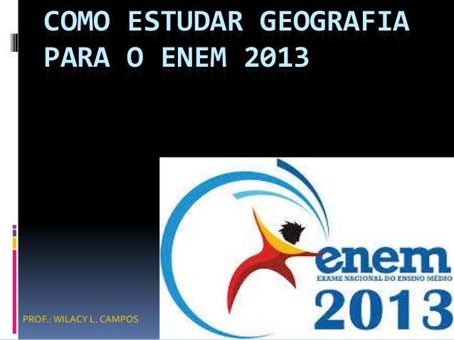 COMO ESTUDAR GEOGRAFIA PARA O ENEM 2013  PROF.: WILACY L. CAMPOS