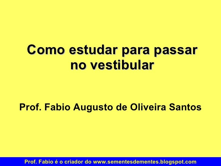Como estudar para passar no vestibular Prof. Fabio Augusto de Oliveira Santos Prof. Fabio é o criador do www.sementesdemen...