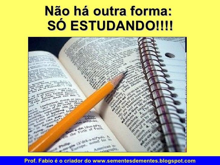 Não há outra forma:  SÓ ESTUDANDO!!!! Prof. Fabio é o criador do www.sementesdementes.blogspot.com