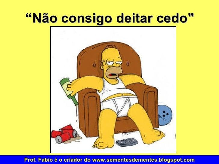 """"""" Não consigo deitar cedo"""" Prof. Fabio é o criador do www.sementesdementes.blogspot.com"""