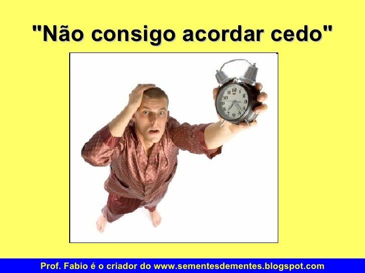 """""""Não consigo acordar cedo"""" Prof. Fabio é o criador do www.sementesdementes.blogspot.com"""