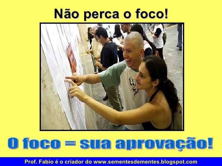 Não perca o foco! O foco = sua aprovação! Prof. Fabio é o criador do www.sementesdementes.blogspot.com