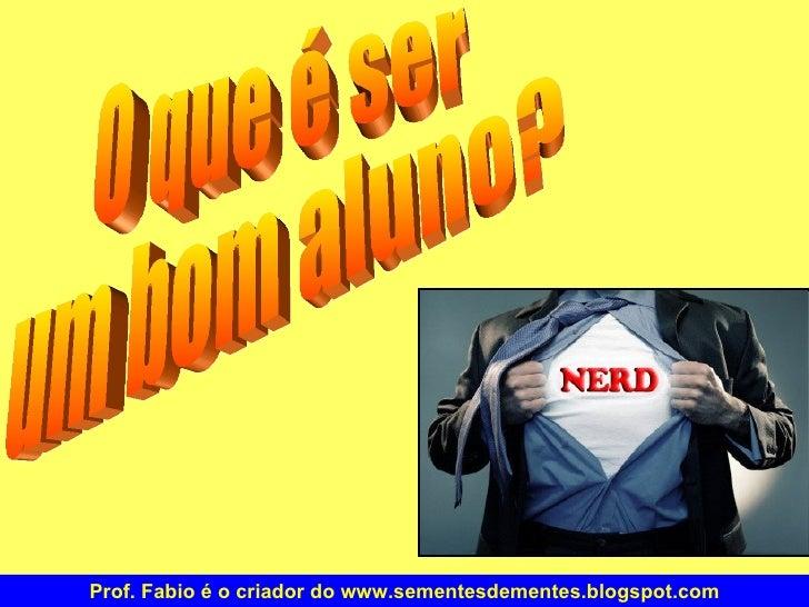 O que é ser um bom aluno? Prof. Fabio é o criador do www.sementesdementes.blogspot.com