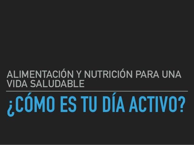 ¿CÓMO ES TU DÍA ACTIVO? ALIMENTACIÓN Y NUTRICIÓN PARA UNA VIDA SALUDABLE