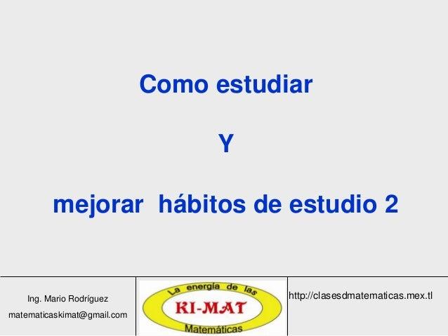 Ing. Mario Rodríguez matematicaskimat@gmail.com http://clasesdmatematicas.mex.tl Como estudiar Y mejorar hábitos de estudi...