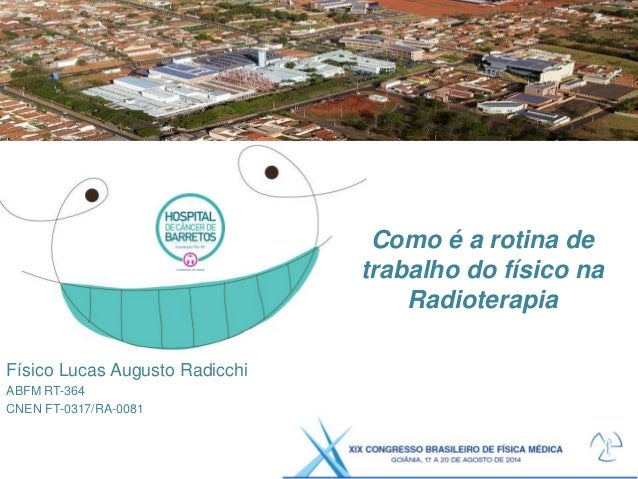 Como é a rotina de trabalho do físico na Radioterapia Físico Lucas Augusto Radicchi ABFM RT-364 CNEN FT-0317/RA-0081