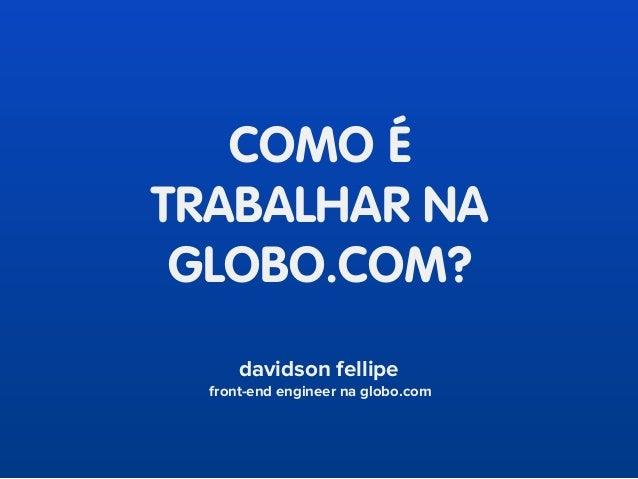 COMO É TRABALHAR NA GLOBO.COM? davidson fellipe front-end engineer na globo.com