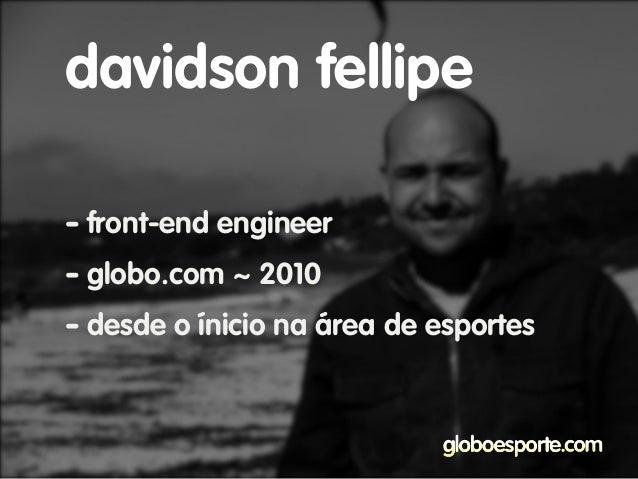 - front-end engineer - globo.com ~ 2010 - desde o ínicio na área de esportes davidson fellipe