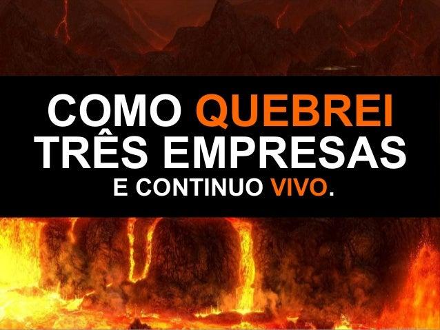 COMOCOMO QUEBREIQUEBREI TRÊS EMPRESASTRÊS EMPRESAS E CONTINUOE CONTINUO VIVOVIVO..