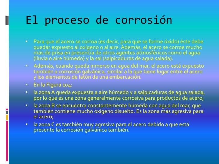 El proceso de corrosión   Para que el acero se corroa (es decir, para que se forme óxido) éste debe    quedar expuesto al...
