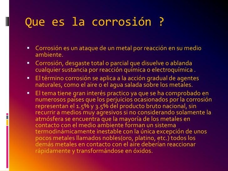 Que es la corrosión ? Corrosión es un ataque de un metal por reacción en su medio  ambiente. Corrosión, desgaste total o...