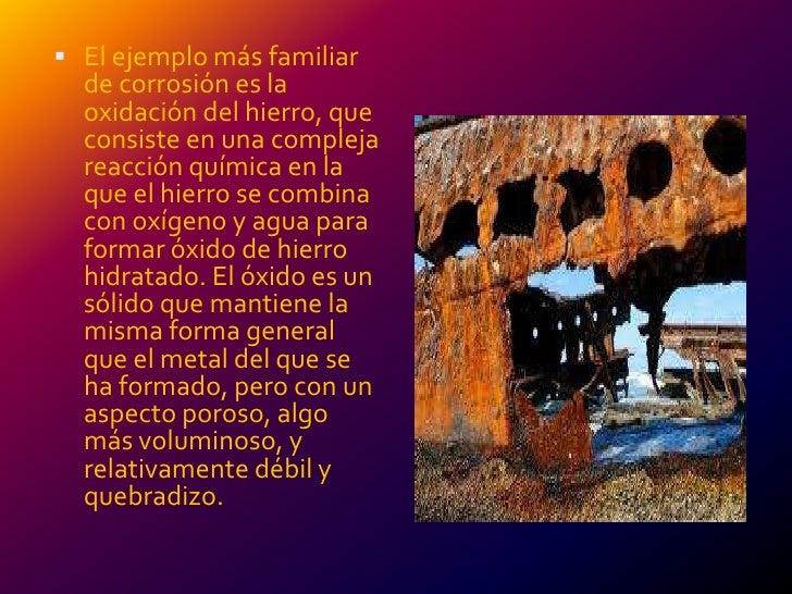  El ejemplo más familiar  de corrosión es la  oxidación del hierro, que  consiste en una compleja  reacción química en la...