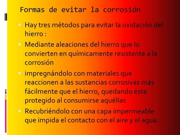 Formas de evitar la corrosión Hay tres métodos para evitar la oxidación del  hierro : Mediante aleaciones del hierro que...