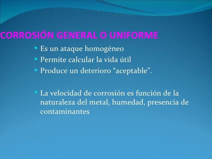 """CORROSIÓN GENERAL O UNIFORME      Es un ataque homogéneo      Permite calcular la vida útil      Produce un deterioro """"..."""
