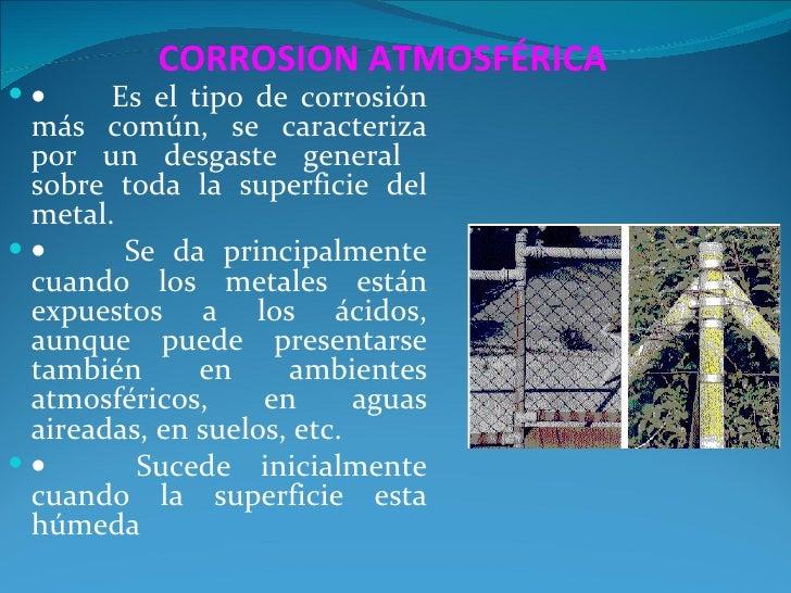 CORROSION ATMOSFÉRICA•     Es el tipo de corrosión más común, se caracteriza por un desgaste general sobre toda la superf...