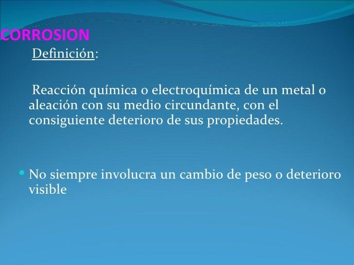 CORROSION   Definición:  Reacción química o electroquímica de un metal o  aleación con su medio circundante, con el  consi...