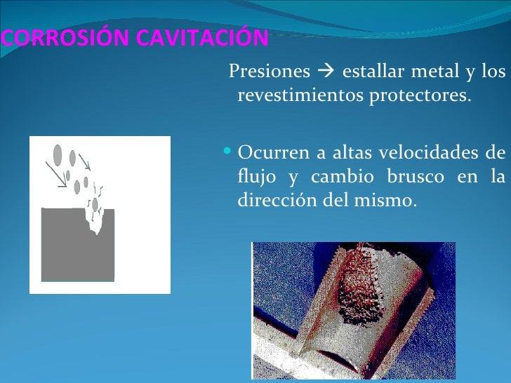 CORROSIÓN CAVITACIÓN                Presiones  estallar metal y los                 revestimientos protectores.          ...