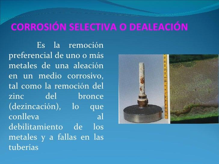 CORROSIÓN SELECTIVA O DEALEACIÓN        Es la remociónpreferencial de uno o másmetales de una aleaciónen un medio corrosiv...
