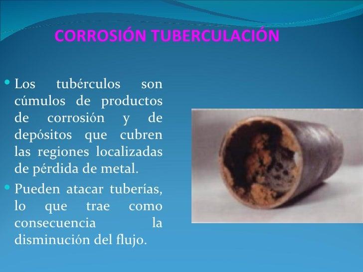 CORROSIÓN TUBERCULACIÓN Los    tubérculos son  cúmulos de productos  de corrosión y de  depósitos que cubren  las regione...