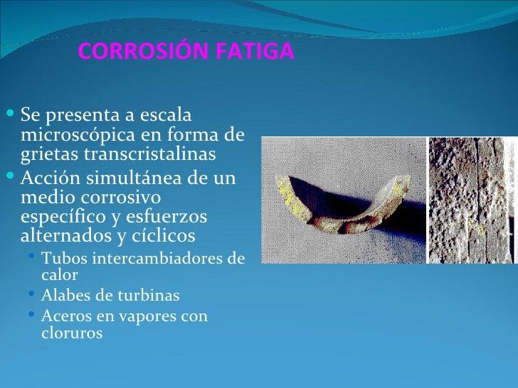 CORROSIÓN FATIGA Se presenta a escala  microscópica en forma de  grietas transcristalinas Acción simultánea de un  medio...