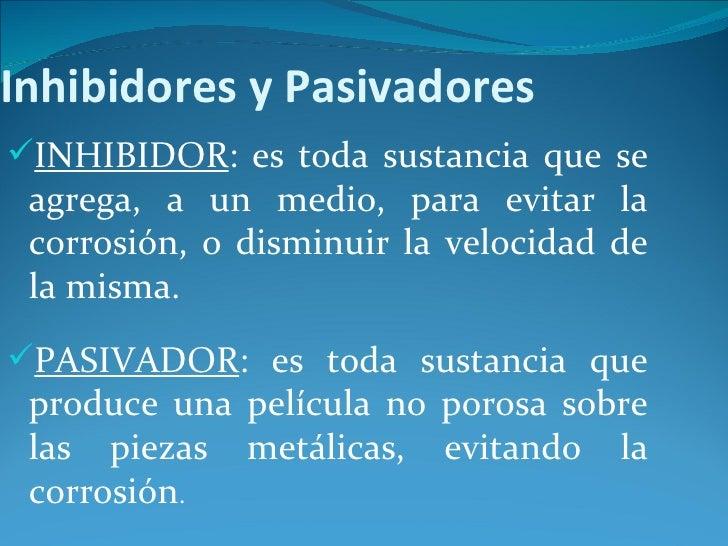 Inhibidores y PasivadoresINHIBIDOR: es toda sustancia que se agrega, a un medio, para evitar la corrosión, o disminuir la...