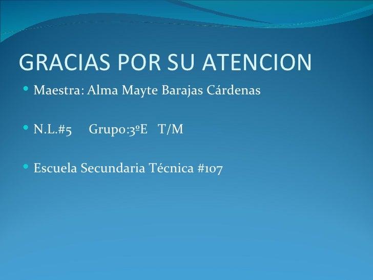 GRACIAS POR SU ATENCION Maestra: Alma Mayte Barajas Cárdenas N.L.#5   Grupo:3ºE T/M Escuela Secundaria Técnica #107