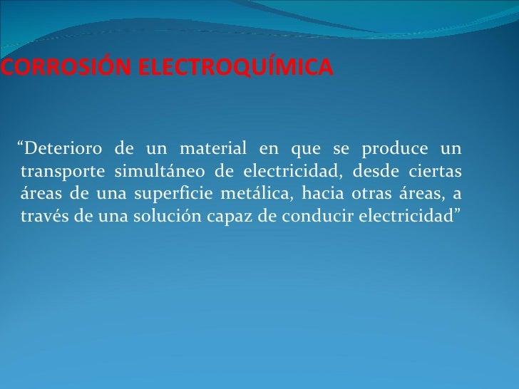 """CORROSIÓN ELECTROQUÍMICA """"Deterioro de un material en que se produce un  transporte simultáneo de electricidad, desde cier..."""