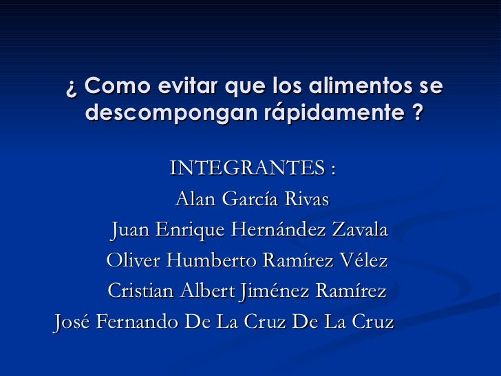 ¿ Como evitar que los alimentos se descompongan rápidamente ? INTEGRANTES : Alan García Rivas Juan Enrique Hernández Zaval...