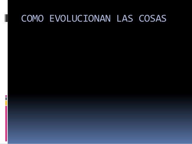 COMO EVOLUCIONAN LAS COSAS
