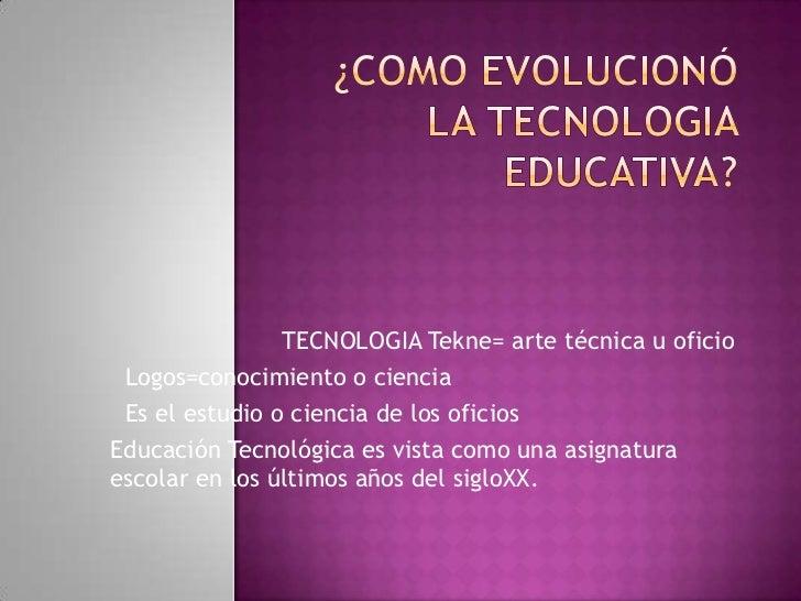 TECNOLOGIA Tekne= arte técnica u oficio Logos=conocimiento o ciencia Es el estudio o ciencia de los oficiosEducación Tecno...