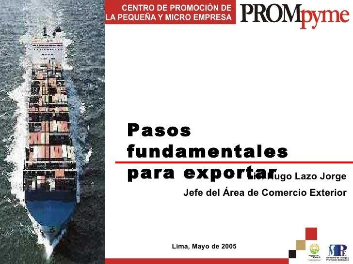 Pasos fundamentales para exportar Lic. Hugo Lazo Jorge Jefe del Área de Comercio Exterior Lima, Mayo de 2005