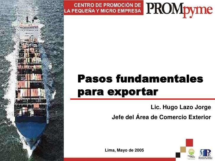 Pasos fundamentales para exportar<br />Lic. Hugo Lazo Jorge<br />Jefe del Área de Comercio Exterior<br />Lima, Mayo de 200...